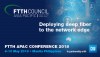 FTTH APAC Conference 2018: Deploying deep fiber to the network edge